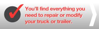 You'll find everything you need to repair or modify your truck or trailer.